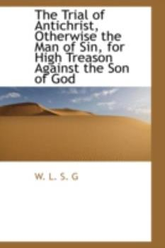 Paperback The Trial of Antichrist, Otherwise the Man of Sin, for High Treason Against the Son of God Book