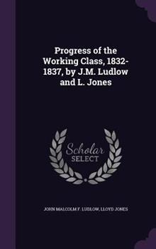 Progress of the Working Class, 1832-1837, by J.M. Ludlow and L. Jones 1341445313 Book Cover
