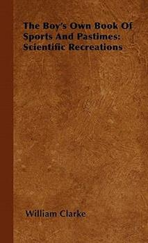 The Boy's Own Book of Sports and Pastimes: Scientific Recreations 1446500985 Book Cover