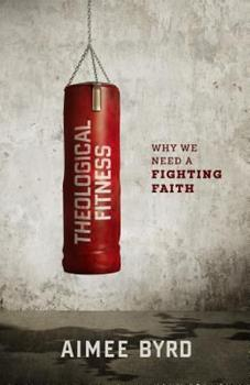 Theological Fitness: Why We Need a Fighting Faith 1596389958 Book Cover