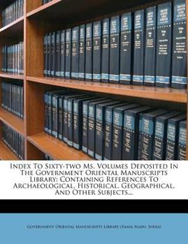 Paperback Index to Sixty-Two Ms. Volumes Deposited in the Government Oriental Manuscripts Library : Containing References to Archaeological, Historical, Geograph Book