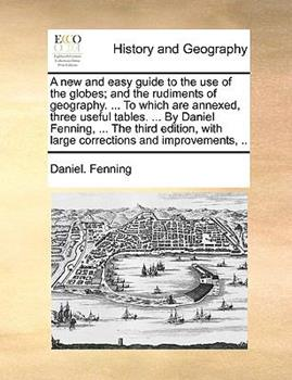 Paperback A New and Easy Guide to the Use of the Globes; And the Rudiments of Geography. ... to Which Are Annexed, Three Useful Tables. ... by Daniel Fenning, . Book