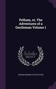 Pelham, Or, the Adventures of a Gentleman Volume 1 1347375317 Book Cover