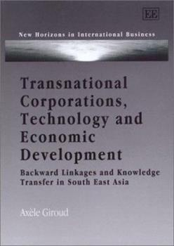 Hardcover Transnational Corporations, Technology and Economic Development: Backward Linkages and Knowledge Transfer in South East Asia (New Horizons in International Business series) Book