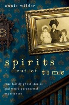 Spirits Out of Time: True Family Ghost Stories and Weird Paranormal Experiences 0738714402 Book Cover