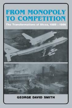 From Monopoly to Competition: The Transformations of Alcoa, 1888-1986 0521352614 Book Cover