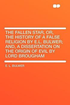 Paperback The Fallen Star, Or, the History of a False Religion by E.L. Bulwer; And, a Dissertation on the Origin of Evil by Lord Brougham Book