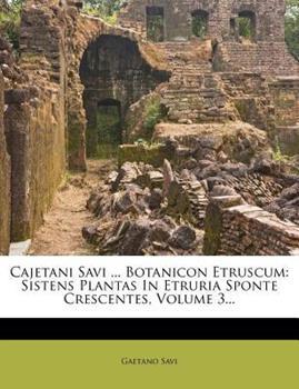Paperback Cajetani Savi ... Botanicon Etruscum: Sistens Plantas in Etruria Sponte Crescentes, Volume 3... Book