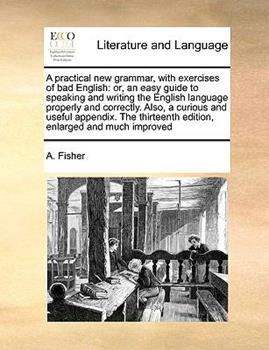 Paperback A Practical New Grammar, with Exercises of Bad English : A or, an easy guide to speaking and writing the English language properly and correctly. Also Book