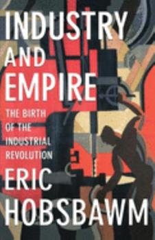 Industry and Empire: The Birth of the Industrial Revolution 0140208984 Book Cover