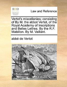 Paperback Vertot's Miscellanies; Consisting of by M the Abbot Vertot, of the Royal Academy of Inscriptions and Belles Lettres by the R F Mabillon by M Vail Book