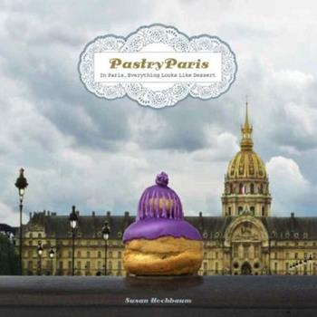 Pastry Paris: In Paris, Everything Looks Like Dessert 1892145944 Book Cover
