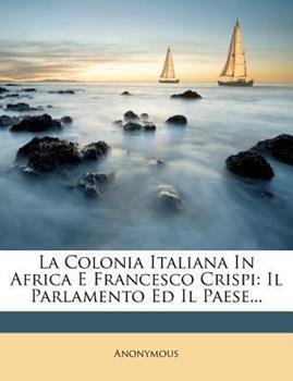 Paperback La Colonia Italiana in Africa E Francesco Crispi: Il Parlamento Ed Il Paese... Book