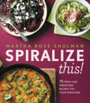 Spiralize This!: 75 Fresh and Delicious Recipes for Your Spiralizer 0544913671 Book Cover