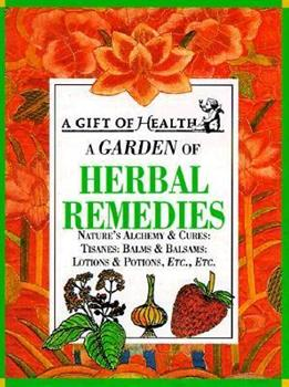 Hardcover A Garden of Herbal Remedies: Nature's Alchemy & Cures : Tisanes : Balms & Balsams : Lotions & Potions, Etc., Etc. (Gift of Health Series) Book