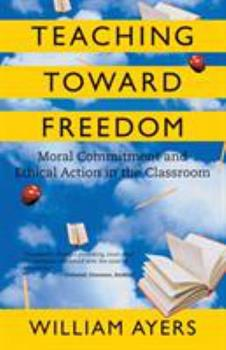 Teaching Toward Freedom: Moral Commitment and Ethical Action in the Classroom 0807032689 Book Cover