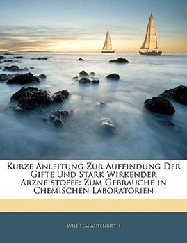 Paperback Kurze Anleitung Zur Auffindung Der Gifte Und Stark Wirkender Arzneistoffe: Zum Gebrauche in Chemischen Laboratorien Book