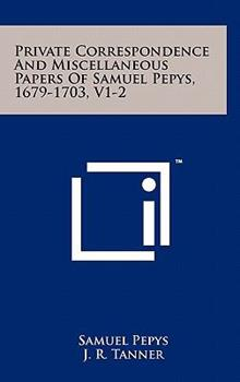 Hardcover Private Correspondence and Miscellaneous Papers of Samuel Pepys, 1679-1703, V1-2 Book