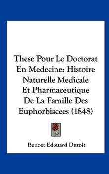 Hardcover These Pour le Doctorat en Medecine : Histoire Naturelle Medicale et Pharmaceutique de la Famille des Euphorbiacees (1848) Book