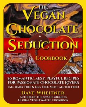 The Vegan Chocolate Seduction Cookbook: 30 Romantic, Sexy, Playful Recipes for Passionate Chocolate Lovers (All Dairy-Free & Egg-Free, Most Gluten-Free) 0692620834 Book Cover