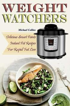 Weight Watchers: Delicious Smart Points Instant Pot Recipes for Rapid Fat Loss 197939749X Book Cover