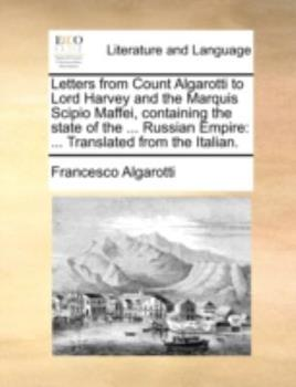Paperback Letters from Count Algarotti to Lord Harvey and the Marquis Scipio Maffei, Containing the State of the Russian Empire : ... Translated from the Ita Book
