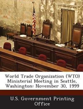 Paperback World Trade Organization Ministerial Meeting in Seattle, Washington : November 30 1999 Book