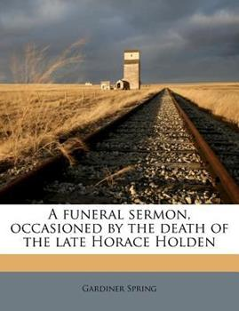 Paperback A Funeral Sermon, Occasioned by the Death of the Late Horace Holden Book
