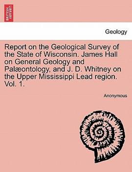 Paperback Report on the Geological Survey of the State of Wisconsin James Hall on General Geology and Pal?ontology, and J D Whitney on the Upper Mississippi Book