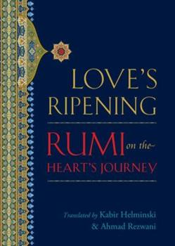 Love's Ripening: Rumi On The Heart's Journey 1590305329 Book Cover
