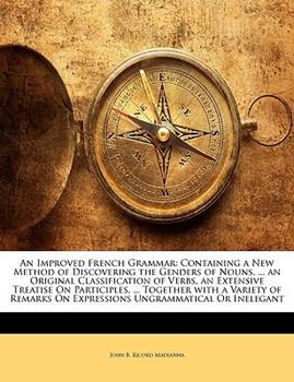 Paperback An Improved French Grammar : Containing a New Method of Discovering the Genders of Nouns, ... an Original Classification of Verbs, an Extensive Treatis Book