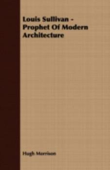 Louis Sullivan - Prophet of Modern Architecture 1406732133 Book Cover