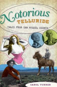 Notorious Telluride:: Wicked Tales from San Miguel County - Book  of the Wicked Series