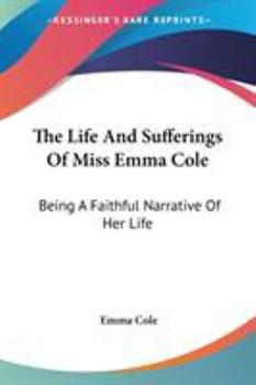 Paperback The Life And Sufferings Of Miss Emma Cole: Being A Faithful Narrative Of Her Life Book
