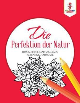 Paperback Die Perfektion der Natur: Erwachsene Malvorlagen Rosen Buchausgabe [German] Book