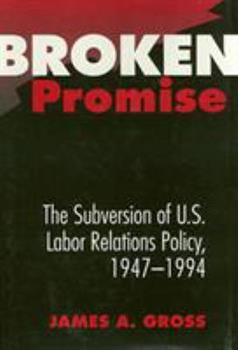 Broken Promise: The Subversion of U.S. Labor Relations Policy, 1947-1994 - Book  of the Labor and Social Change