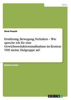 Paperback Ernahrung, Bewegung, Verhalten - Wie Spreche Ich Fur eine Gewichtsreduktionsmassnahme Im Kontext Vhs Meine Zielgruppe An? [German] Book