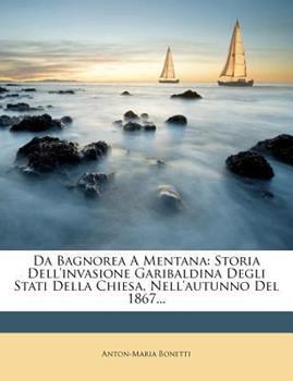 Paperback Da Bagnorea a Mentana : Storia Dell'invasione Garibaldina Degli Stati Della Chiesa, Nell'autunno Del 1867... Book