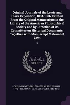 Original Journals of the Lewis and Clark Expedition, 1804-1806; Printed from the Original Manuscripts in the Library of the American Philosophical Society and by Direction of Its Committee on Historic 1378118448 Book Cover