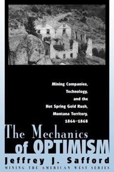 The Mechanics of Optimism: Mining Companies, Technology, and the Hot Spring Gold Rush, Montana Territory, 1864-1868 - Book  of the Mining the American West