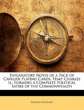 Paperback Explanatory Notes of a Pack of Cavalier Playing Cards, Temp Charles II : Forming a Complete Political Satire of the Commonwealth Book