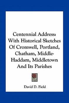 Paperback Centennial Address : With Historical Sketches of Cromwell, Portland, Chatham, Middle-Haddam, Middletown and Its Parishes Book