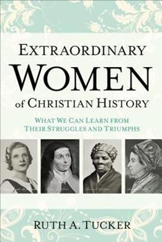 Extraordinary Women of Christian History: What We Can Learn from Their Struggles and Triumphs 080101672X Book Cover