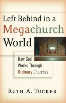Left Behind in a Megachurch World: How God Works through Ordinary Churches 0801012694 Book Cover