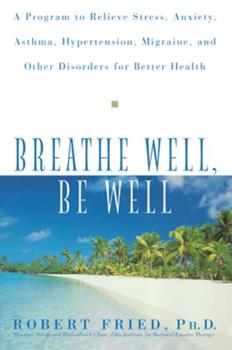 Breathe Well, Be Well: A Program to Relieve Stress, Anxiety, Asthma, Hypertension, Migraine, and Other Disorders for Better Health 0471324361 Book Cover