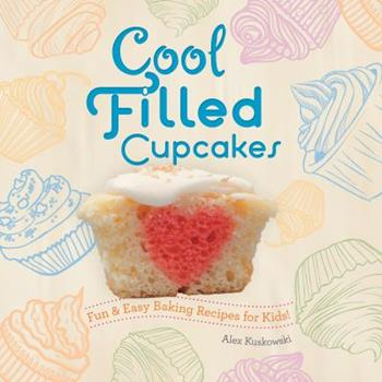 Library Binding Cool Filled Cupcakes: Fun & Easy Baking Recipes for Kids!: Fun & Easy Baking Recipes for Kids! Book