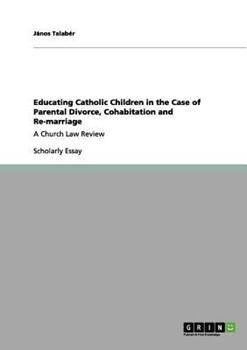 Paperback Educating Catholic Children in the Case of Parental Divorce, Cohabitation and Re-marriage: A Church Law Review Book