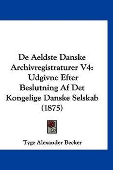 Hardcover De Aeldste Danske Archivregistraturer V4 : Udgivne Efter Beslutning Af Det Kongelige Danske Selskab (1875) Book