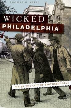 Wicked Philadelphia: Sin in the City of Brotherly Love - Book  of the Wicked Series