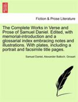 Paperback The Complete Works in Verse and Prose of Samuel Daniel. Edited, with memorial-introduction and a glossarial index embracing notes and illustrations. W Book